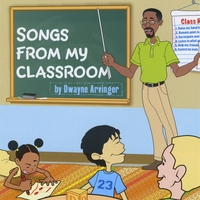 Dwayne Arvinger | Songs From My Classroom