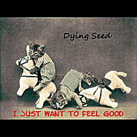 Dying Seed | I Just Want to Feel Good