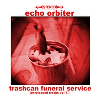 Echo Orbiter | Trashcan Funeral Service (Unreleased Tracks, Vol. 7)