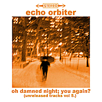 Echo Orbiter | Oh Damned Night; You Again? (Unreleased Tracks, Vol.5)