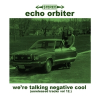 Echo Orbiter | We're Talking Negative Cool (Unreleased Tracks Vol. 12)