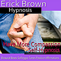 Erick Brown Hypnosis | Have More Compassion Self-Hypnosis Binaural Beats Solfeggio Tones Positive Affirmations