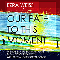Ezra Weiss | Our Path to This Moment: The Rob Scheps Big Band Plays The Music of Ezra Weiss (feat. Greg Gisbert)