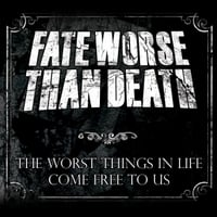 Fate Worse Than Death | The Worst Things in Life Come Free to Us
