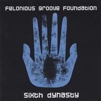 Felonious Groove Foundation | Sixth Dynasty
