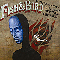Fish & Bird | Every Whisper Is A Shout Across The Void