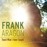Frank Aragon | Teach What I Have Taught