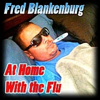 Fred Blankenburg | At Home With the Flu