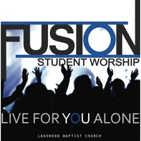 Fusion Student Worship | Live for You Alone