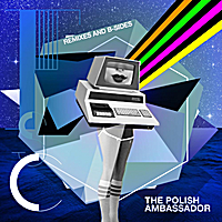 The Polish Ambassador | Future, Sex, Computers (Remixes and B-Sides)