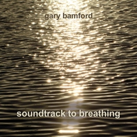 Gary Bamford | Soundtrack to Breathing