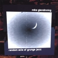 Mike Glendinning | Random Acts of Grunge Jazz