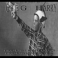 Greg Harry | Troubled Times, Troubled Soul