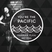 Hannah Elka Meyers | You're the Pacific