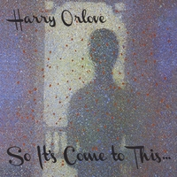 Harry Orlove | So It's Come to This...
