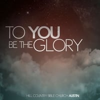 Hill Country Bible Church Austin | To You Be the Glory