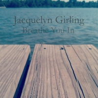 Jacquelyn Girling | Breathe You In
