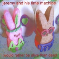 Jeremy and His Time Machine | I Would Rather Be Alive Than Dead