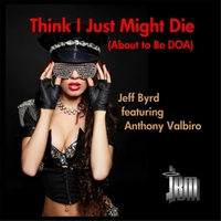 Jeff Byrd | Think I Just Might Die (About to Be Doa)