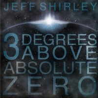 Jeff Shirley | 3 Degrees Above Absolute Zero