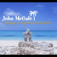 John McGale | A Change Is as Good as a Vacation