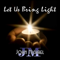 John Michael | Let Us Bring Light