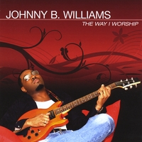 Johnny B. Williams | The Way I Worship
