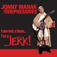 Jonny Manak and the Depressives | I Am Not a Bum... I'm a Jerk!