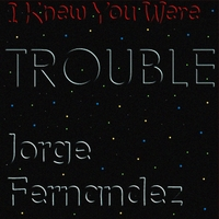 Jorge Fernandez | I Knew You Were Trouble
