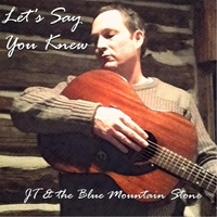 J T & the Blue Mountain Stone | Let's Say You Knew