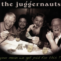 The Juggernauts | You Mean We Get Paid for This?