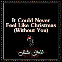 Julie Gibb | It Could Never Feel Like Christmas (Without You)