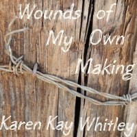 Karen Kay Whitley | Wounds of My Own Making