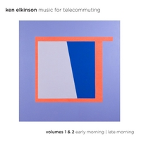 Ken Elkinson | Music for Telecommuting, Vol. 1 & 2: Early Morning / Late Morning