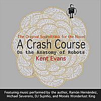 Kent Evans | A Crash Course On the Anatomy of Robots: The Original Soundtrack for the Novel