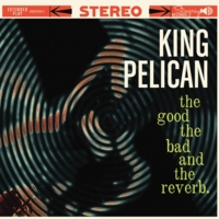 King Pelican | The Good, the Bad and the Reverb