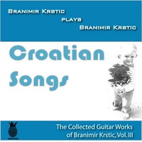 Branimir Krstic | Croatian Songs (The Collected Guitar Works Of Branimir Krstic, Vol. III)