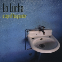 La Lucha | A Cup Of Fuzzy Water
