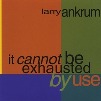 Larry Ankrum | It Cannot Be Exhausted By Use
