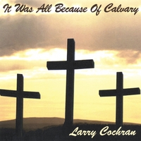 Larry Cochran | It Was All Because Of Calvary