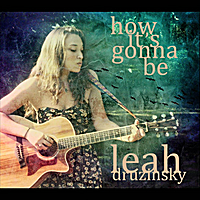 Leah Druzinsky | How It's Gonna Be