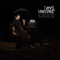 Levi Weaver | You Are Never Close to Home, You Are Never Far From Home