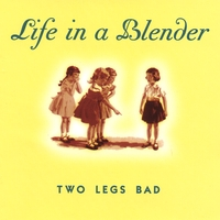 Life In A Blender | Two Legs Bad
