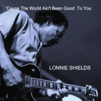 Lonnie Shields | 'Cause The World Ain't Been Good To You