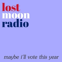 Lost Moon Radio | Maybe I'll Vote This Year