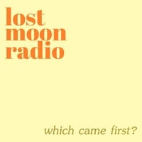 Lost Moon Radio | Which Came First?