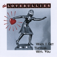 The Lovebullies | When I Get Through With You
