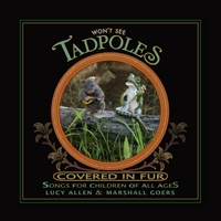 Lucy Allen & Marshall Goers | Won't See Tadpoles Covered in Fur: Songs for Children of All Ages