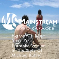 Mainstream Source Pro Karaoke | Haven't Met You yet (Karaoke Version in the Style of Michael Buble)