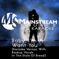 Mainstream Source Pro Karaoke | Baby, I'm a Want You (Karaoke Version With Backup Vocals in the Style of Bread)